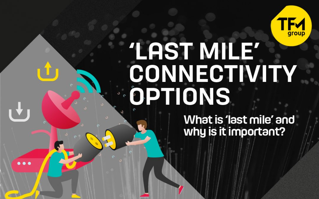 Why 'Last Mile' Connectivity Matters for your Business – and What Your Options Are